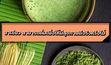 ชาเขียว สามารถดื่มเพื่อให้มีสุขภาพดีจริงหรือไม่